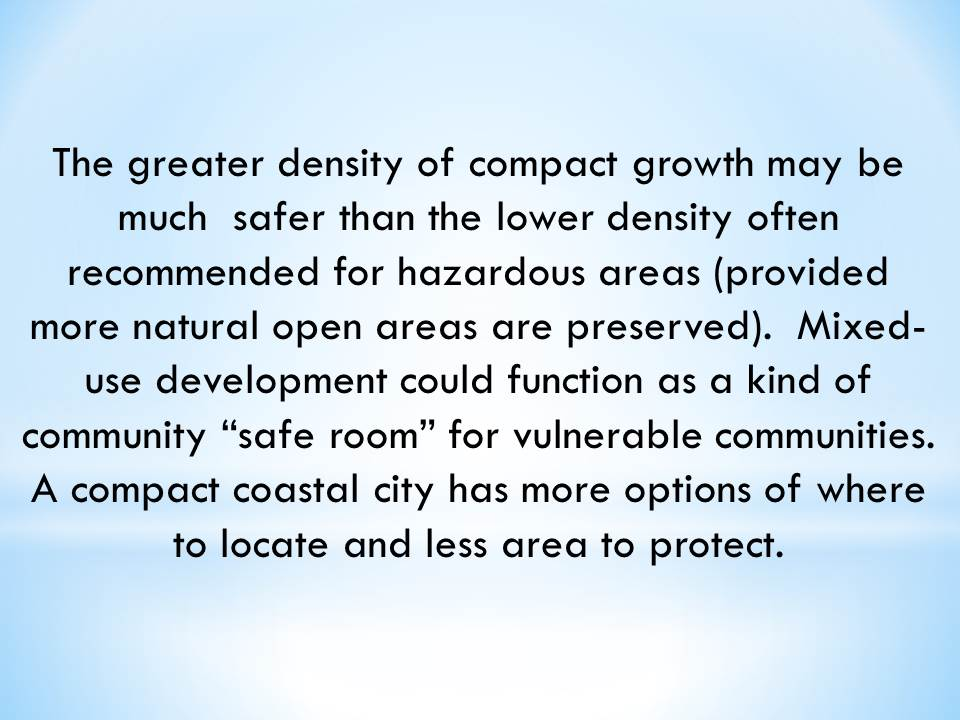 "The greater density of compact growth may be much  safer than the lower density often recommended for hazardous areas (provided more natural open areas are preserved).  Mixed-use development could function as a kind of community ""safe room"" for vulnerable communities.  A compact coastal city has more options of where to locate and less area to protect."