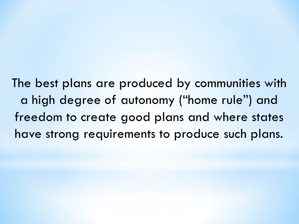 "The best plans are produced by communities with a high degree of autonomy (""home rule"") and freedom to create good plans and where states have strong requirements to produce such plans"