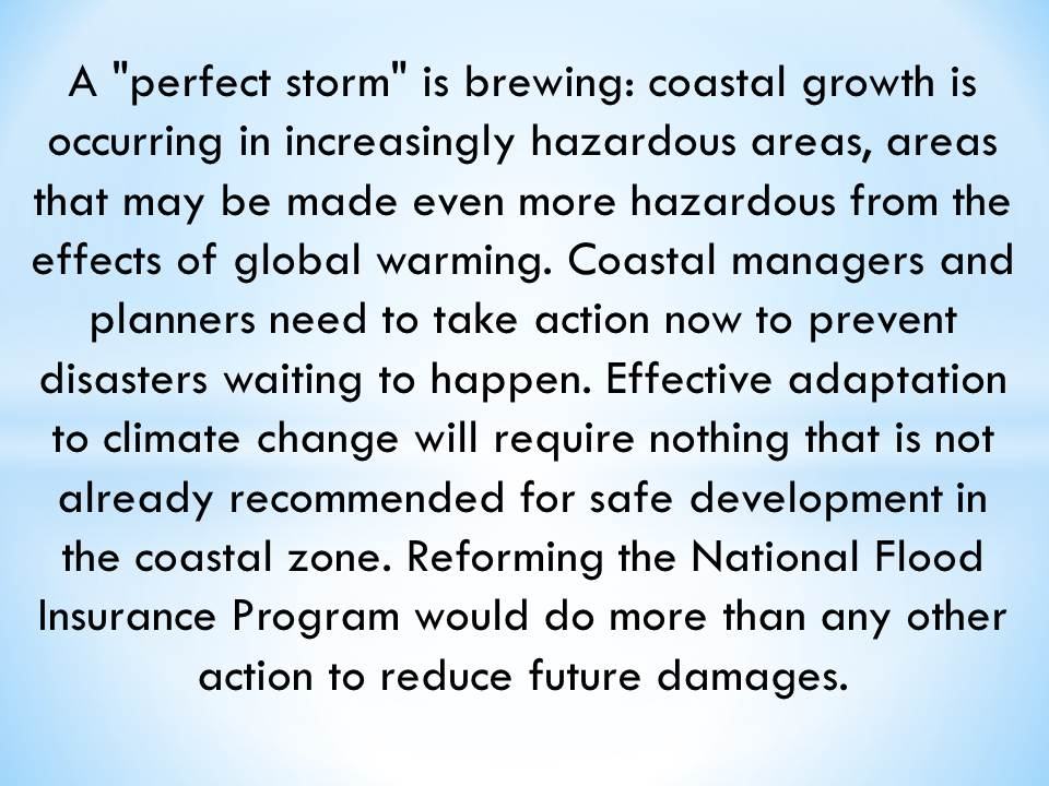 "A ""perfect storm"" is brewing: coastal growth is occurring in increasingly hazardous areas, areas that may be made even more hazardous from the effects of global warming. Coastal managers and planners need to take action now to prevent disasters waiting to happen. Effective adaptation to climate change will require nothing that is not already recommended for safe development in the coastal zone. Reforming the National Flood Insurance Program would do more than any other action to reduce future damages."