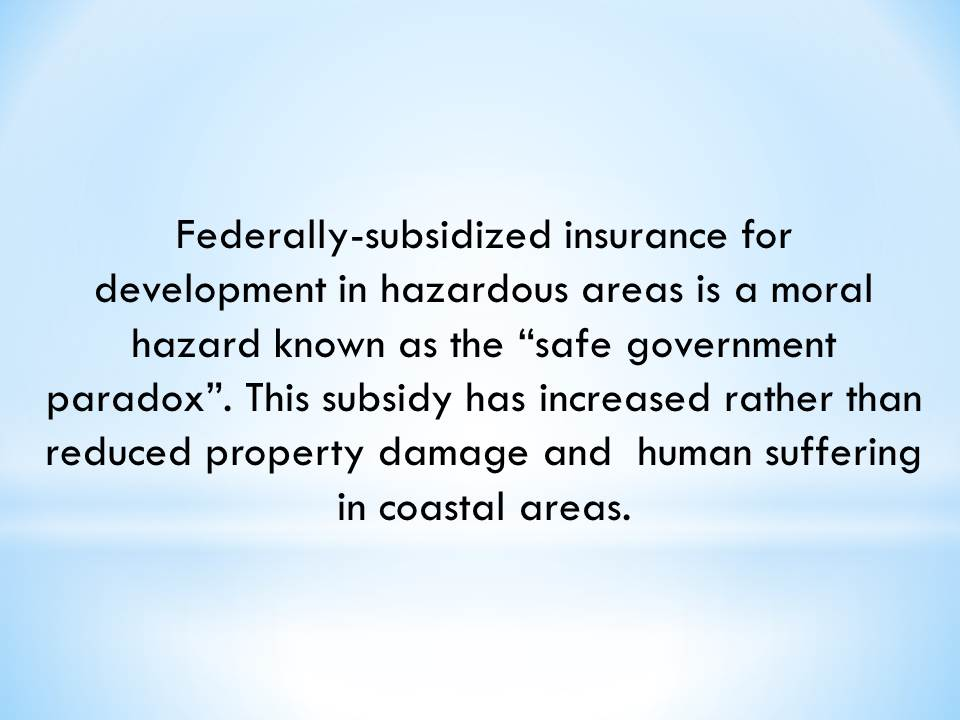 "Federally-subsidized insurance for development in hazardous areas is a moral hazard known as the ""safe government paradox"". This subsidy has increased rather than reduced property damage and  human suffering in coastal areas."