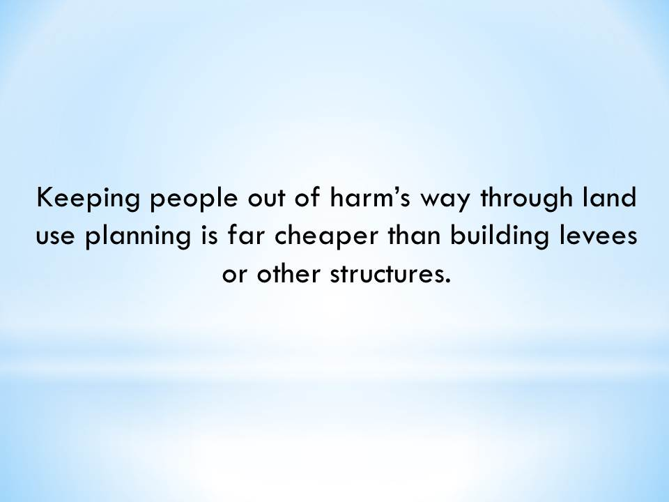 Keeping people out of harm's way through land use planning is far cheaper than building levees or other structures.