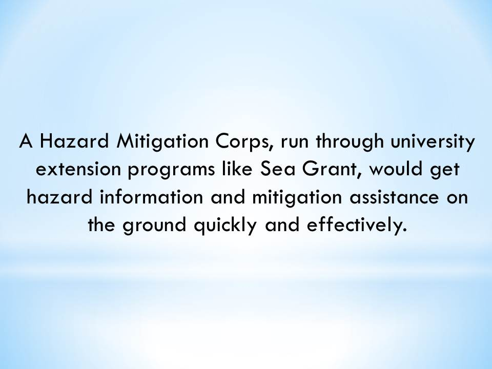 A Hazard Mitigation Corps, run through university extension programs like Sea Grant, would get hazard information and mitigation assistance on the ground quickly and effectively.