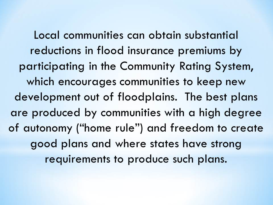 "Local communities can obtain substantial reductions in flood insurance premiums by participating in the Community Rating System, which encourages communities to keep new development out of floodplains.  The best plans are produced by communities with a high degree of autonomy (""home rule"") and freedom to create good plans and where states have strong requirements to produce such plans."