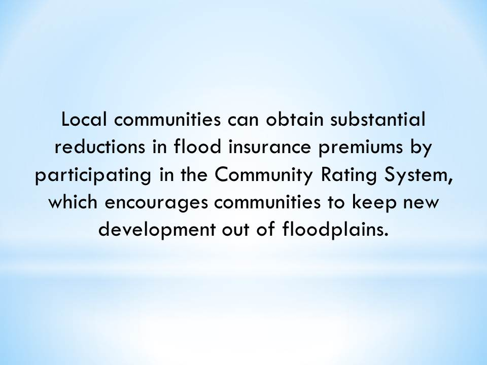 Local communities can obtain substantial reductions in flood insurance premiums by participating in the Community Rating System, which encourages communities to keep new development out of floodplains