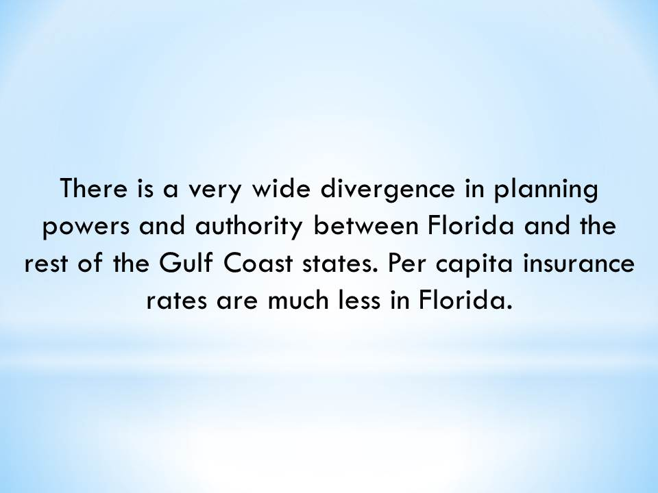 There is a very wide divergence in planning powers and authority between Florida and the rest of the Gulf Coast states. Per capita insurance rates are much less in Florida.