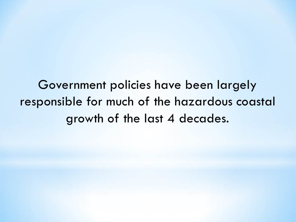 Government policies have been largely responsible for much of the hazardous coastal growth of the last 4 decades.