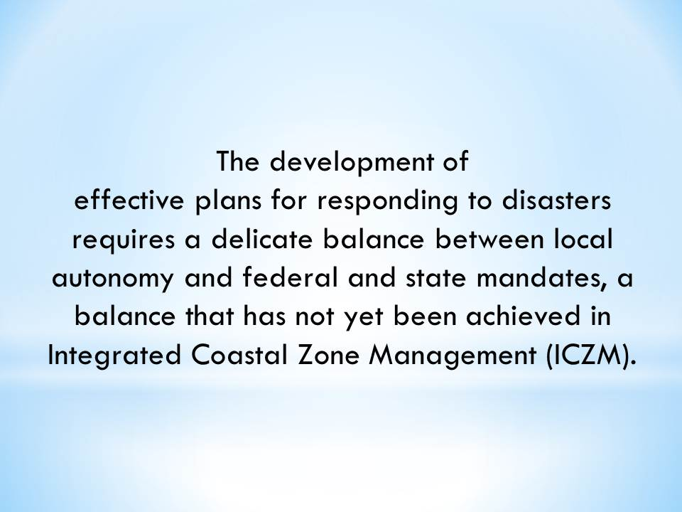 The development of effective plans for responding to disasters requires a delicate balance between local autonomy and federal and state mandates, a balance that has not yet been achieved in Integrated Coastal Zone Management (ICZM).